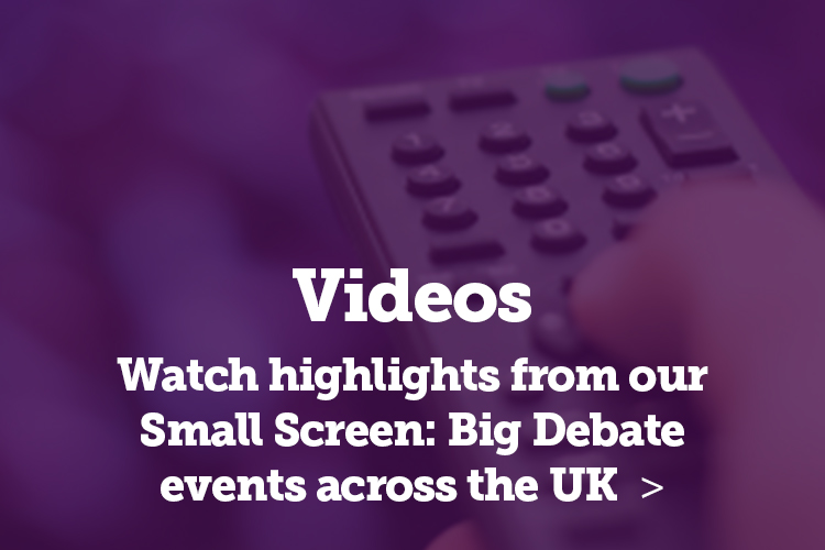 Watch highlights from our Small Screen Big Debate events across the UK